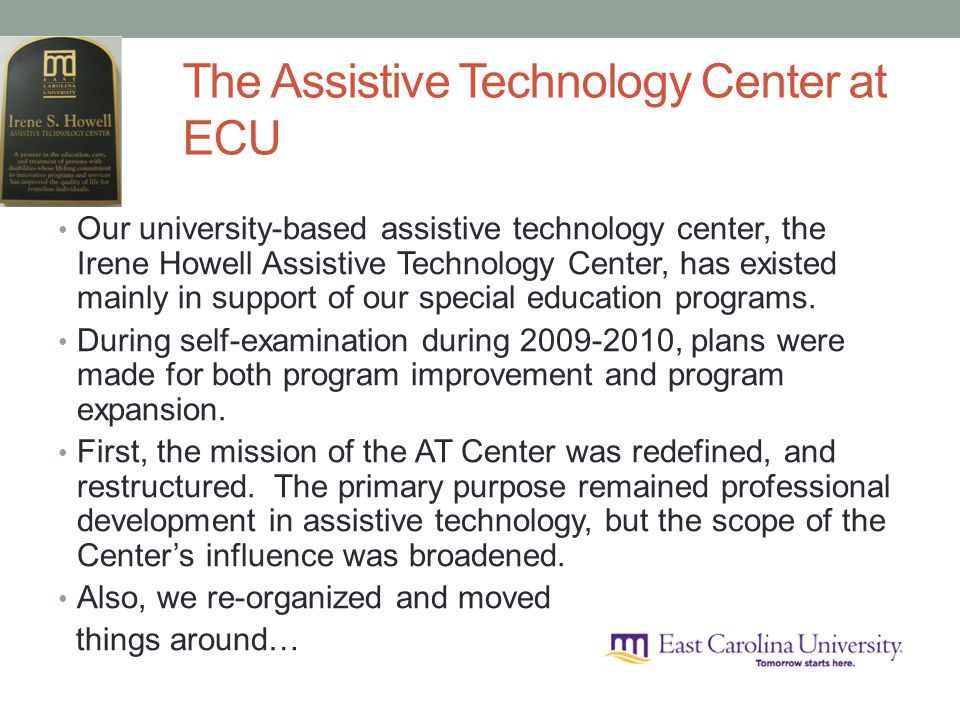 The Assistive Technology Center at ECU Our university-based assistive technology center, the Irene Howell Assistive Technology Center, has existed mainly in support of our special education programs.