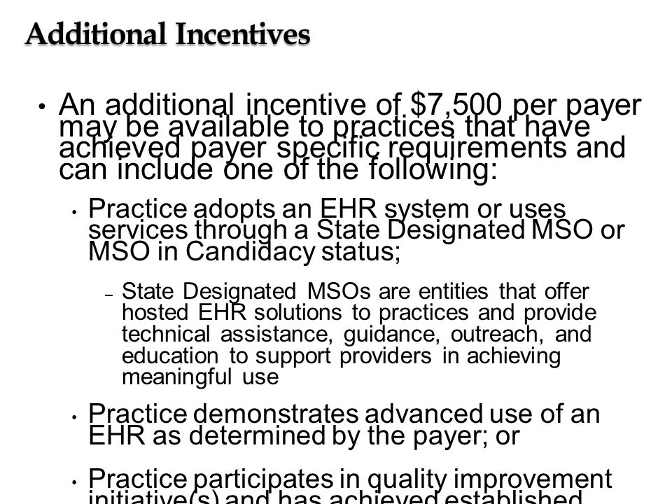 Additional Incentives An additional incentive of $7,500 per payer may be available to practices that have achieved payer specific requirements and can include one of the following: Practice adopts an EHR system or uses services through a State Designated MSO or MSO in Candidacy status; – State Designated MSOs are entities that offer hosted EHR solutions to practices and provide technical assistance, guidance, outreach, and education to support providers in achieving meaningful use Practice demonstrates advanced use of an EHR as determined by the payer; or Practice participates in quality improvement initiative(s) and has achieved established performance goals