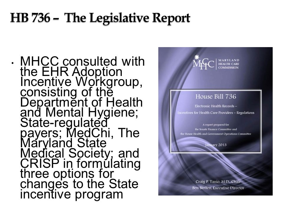 HB 736 – The Legislative Report MHCC consulted with the EHR Adoption Incentive Workgroup, consisting of the Department of Health and Mental Hygiene; State-regulated payers; MedChi, The Maryland State Medical Society; and CRISP in formulating three options for changes to the State incentive program