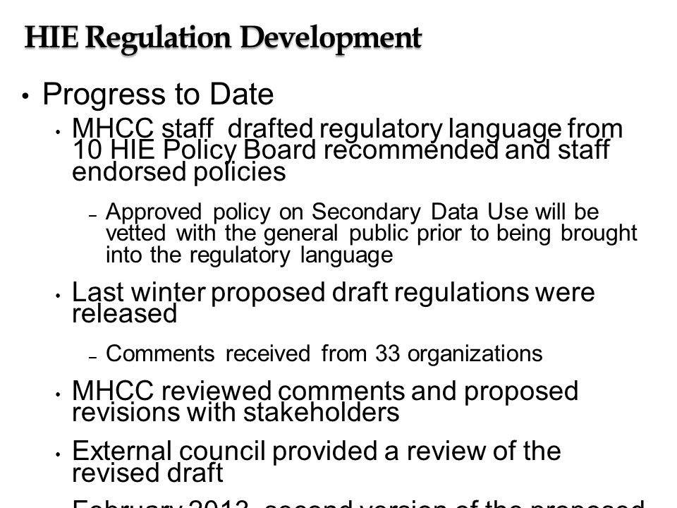 HIE Regulation Development Progress to Date MHCC staff drafted regulatory language from 10 HIE Policy Board recommended and staff endorsed policies – Approved policy on Secondary Data Use will be vetted with the general public prior to being brought into the regulatory language Last winter proposed draft regulations were released – Comments received from 33 organizations MHCC reviewed comments and proposed revisions with stakeholders External council provided a review of the revised draft February 2013, second version of the proposed draft regulations are scheduled to be released May 2013, proposed timeframe for promulgating regulations