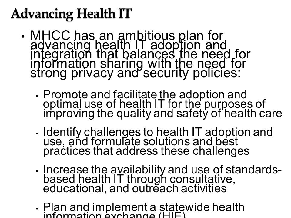 Advancing Health IT MHCC has an ambitious plan for advancing health IT adoption and integration that balances the need for information sharing with the need for strong privacy and security policies: Promote and facilitate the adoption and optimal use of health IT for the purposes of improving the quality and safety of health care Identify challenges to health IT adoption and use, and formulate solutions and best practices that address these challenges Increase the availability and use of standards- based health IT through consultative, educational, and outreach activities Plan and implement a statewide health information exchange (HIE) Harmonize service area HIE efforts throughout the State Designate management service organizations (MSOs) to promote the adoption and advanced use of electronic health records (EHRs)