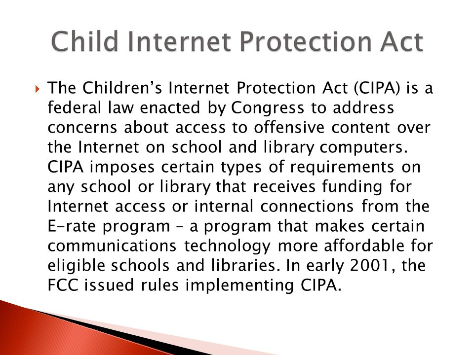 The Childrens Internet Protection Act (CIPA) is a federal law enacted by Congress to address concerns about access to offensive content over the Internet on school and library computers.
