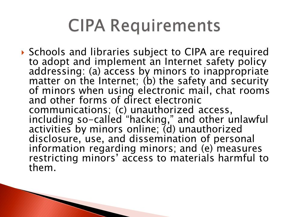 Schools and libraries subject to CIPA are required to adopt and implement an Internet safety policy addressing: (a) access by minors to inappropriate matter on the Internet; (b) the safety and security of minors when using electronic mail, chat rooms and other forms of direct electronic communications; (c) unauthorized access, including so-called hacking, and other unlawful activities by minors online; (d) unauthorized disclosure, use, and dissemination of personal information regarding minors; and (e) measures restricting minors access to materials harmful to them.