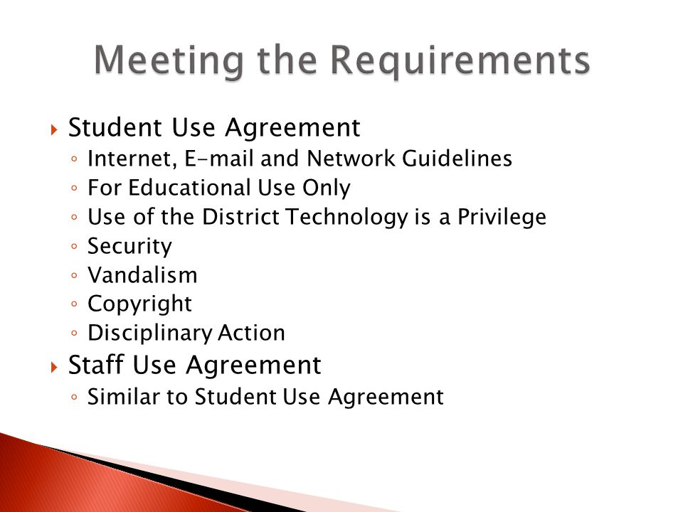 Student Use Agreement Internet, E-mail and Network Guidelines For Educational Use Only Use of the District Technology is a Privilege Security Vandalism Copyright Disciplinary Action Staff Use Agreement Similar to Student Use Agreement