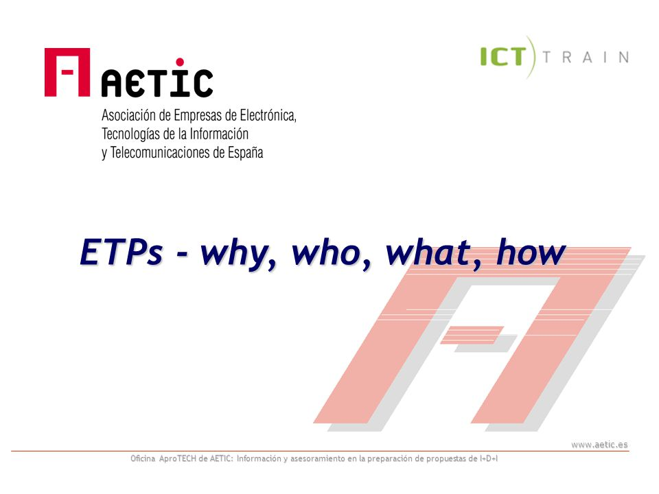 www.aetic.es Oficina AproTECH de AETIC: Información y asesoramiento en la preparación de propuestas de I+D+I ARTEMIS/ENIAC JTI –Benefits JTIs pool together public and private efforts in the implementation of a single research programme in a specific RTD domain which combines the strengths of Eureka and European Framework programmes –Governance adapted to tri-lateral public-private partnership: industry, Member States and Commission –Common objectives and implementation strategy –Single evaluation, selection and project monitoring processes Greater flexibility in mobilising resources of Member States that are ready to work towards common goals –First time ever: co-funding of R&D by Community and Member States Reduced time-to-project and time-to-market for research results in comparison with FPs