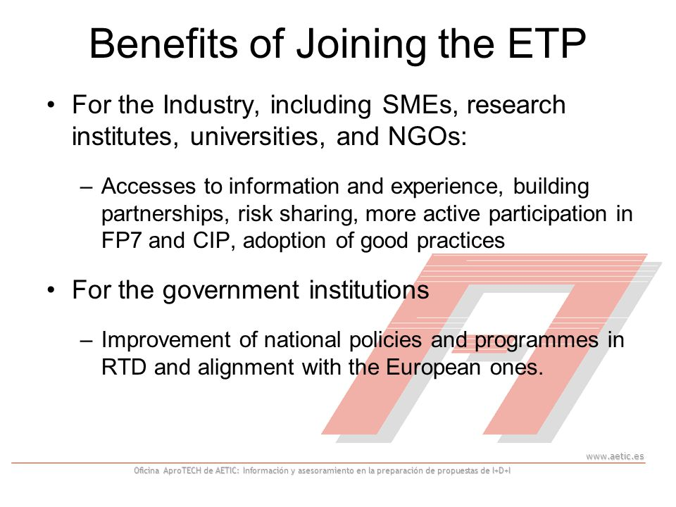 Oficina AproTECH de AETIC: Información y asesoramiento en la preparación de propuestas de I+D+I Benefits of Joining the ETP For the Industry, including SMEs, research institutes, universities, and NGOs: –Accesses to information and experience, building partnerships, risk sharing, more active participation in FP7 and CIP, adoption of good practices For the government institutions –Improvement of national policies and programmes in RTD and alignment with the European ones.