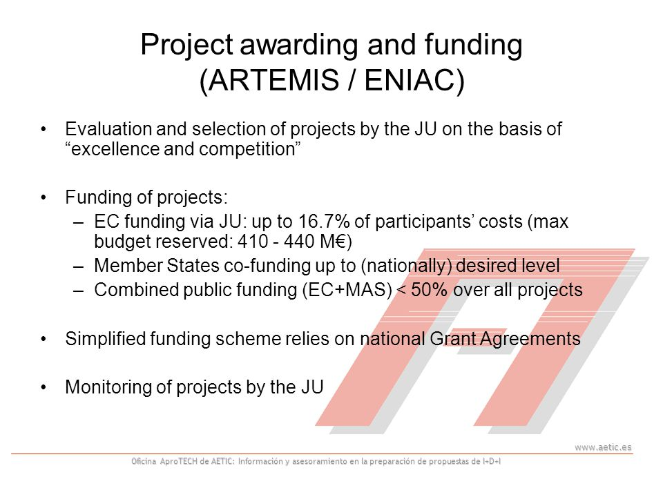 Oficina AproTECH de AETIC: Información y asesoramiento en la preparación de propuestas de I+D+I Project awarding and funding (ARTEMIS / ENIAC) Evaluation and selection of projects by the JU on the basis of excellence and competition Funding of projects: –EC funding via JU: up to 16.7% of participants costs (max budget reserved: M) –Member States co-funding up to (nationally) desired level –Combined public funding (EC+MAS) < 50% over all projects Simplified funding scheme relies on national Grant Agreements Monitoring of projects by the JU
