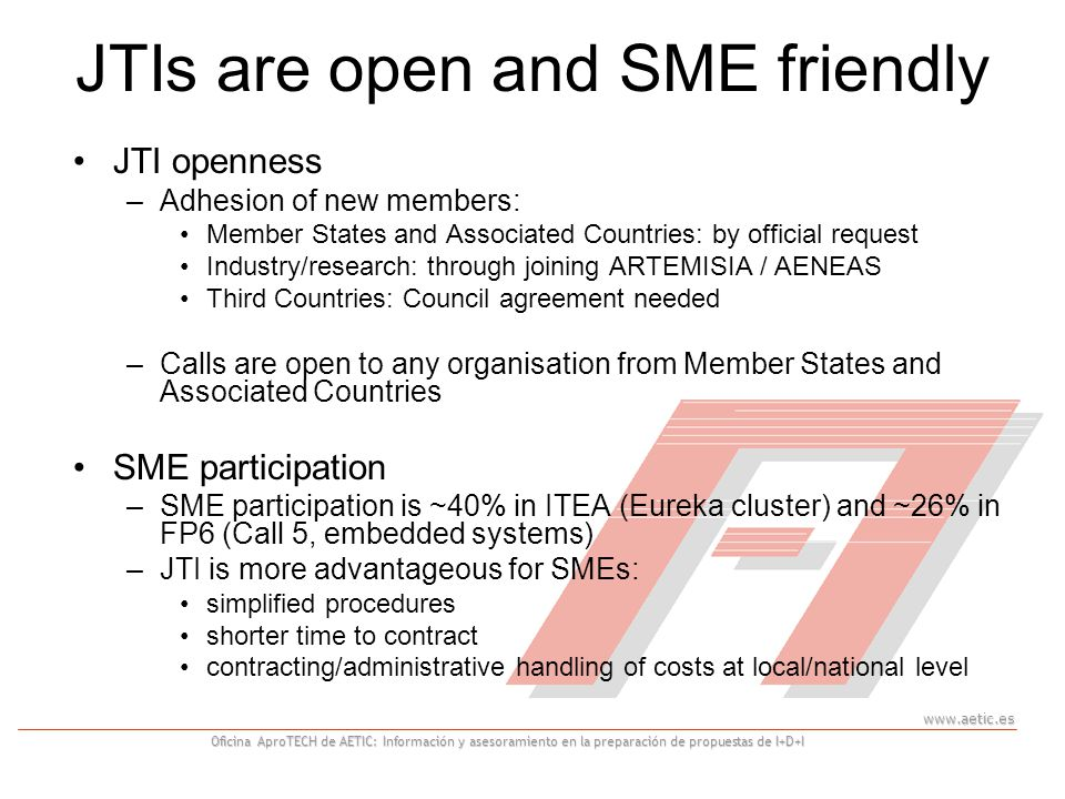 Oficina AproTECH de AETIC: Información y asesoramiento en la preparación de propuestas de I+D+I JTIs are open and SME friendly JTI openness –Adhesion of new members: Member States and Associated Countries: by official request Industry/research: through joining ARTEMISIA / AENEAS Third Countries: Council agreement needed –Calls are open to any organisation from Member States and Associated Countries SME participation –SME participation is ~40% in ITEA (Eureka cluster) and ~26% in FP6 (Call 5, embedded systems) –JTI is more advantageous for SMEs: simplified procedures shorter time to contract contracting/administrative handling of costs at local/national level