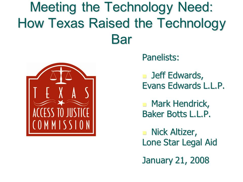Texas Access to Justice Commission Created in 2001 by the Supreme Court of Texas to coordinate policies to expand the quality and quantity of legal services available Created in 2001 by the Supreme Court of Texas to coordinate policies to expand the quality and quantity of legal services available Accomplishes goals by forming committees that focus on one aspect of legal services delivery, such as technology Accomplishes goals by forming committees that focus on one aspect of legal services delivery, such as technology