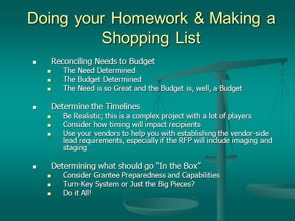 Doing your Homework & Making a Shopping List Reconciling Needs to Budget Reconciling Needs to Budget The Need Determined The Need Determined The Budget Determined The Budget Determined The Need is so Great and the Budget is, well, a Budget The Need is so Great and the Budget is, well, a Budget Determine the Timelines Determine the Timelines Be Realistic; this is a complex project with a lot of players Be Realistic; this is a complex project with a lot of players Consider how timing will impact recipients Consider how timing will impact recipients Use your vendors to help you with establishing the vendor-side lead requirements, especially if the RFP will include imaging and staging Use your vendors to help you with establishing the vendor-side lead requirements, especially if the RFP will include imaging and staging Determining what should go In the Box Determining what should go In the Box Consider Grantee Preparedness and Capabilities Consider Grantee Preparedness and Capabilities Turn-Key System or Just the Big Pieces.