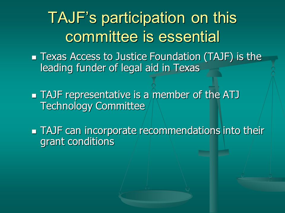 TAJFs participation on this committee is essential Texas Access to Justice Foundation (TAJF) is the leading funder of legal aid in Texas Texas Access to Justice Foundation (TAJF) is the leading funder of legal aid in Texas TAJF representative is a member of the ATJ Technology Committee TAJF representative is a member of the ATJ Technology Committee TAJF can incorporate recommendations into their grant conditions TAJF can incorporate recommendations into their grant conditions