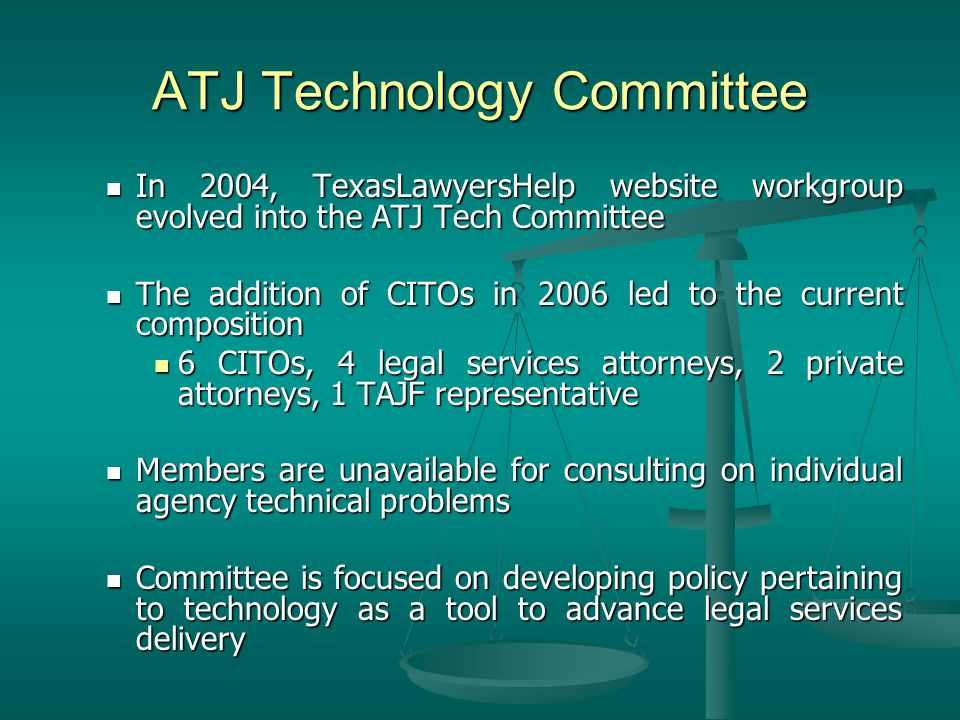 ATJ Technology Committee In 2004, TexasLawyersHelp website workgroup evolved into the ATJ Tech Committee In 2004, TexasLawyersHelp website workgroup evolved into the ATJ Tech Committee The addition of CITOs in 2006 led to the current composition The addition of CITOs in 2006 led to the current composition 6 CITOs, 4 legal services attorneys, 2 private attorneys, 1 TAJF representative 6 CITOs, 4 legal services attorneys, 2 private attorneys, 1 TAJF representative Members are unavailable for consulting on individual agency technical problems Members are unavailable for consulting on individual agency technical problems Committee is focused on developing policy pertaining to technology as a tool to advance legal services delivery Committee is focused on developing policy pertaining to technology as a tool to advance legal services delivery