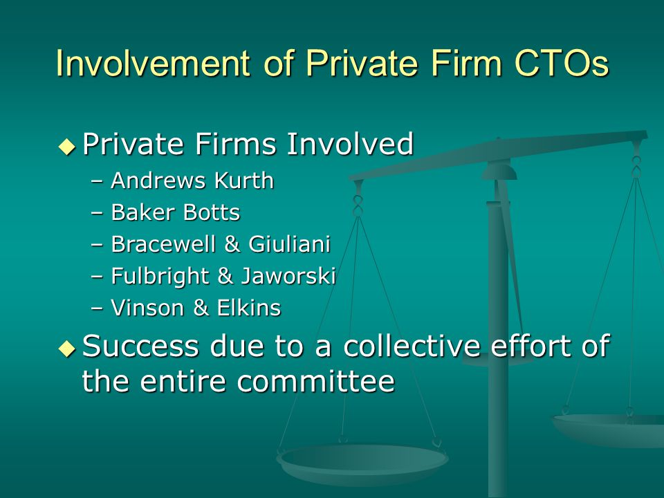 Involvement of Private Firm CTOs Private Firms Involved Private Firms Involved –Andrews Kurth –Baker Botts –Bracewell & Giuliani –Fulbright & Jaworski –Vinson & Elkins Success due to a collective effort of the entire committee Success due to a collective effort of the entire committee