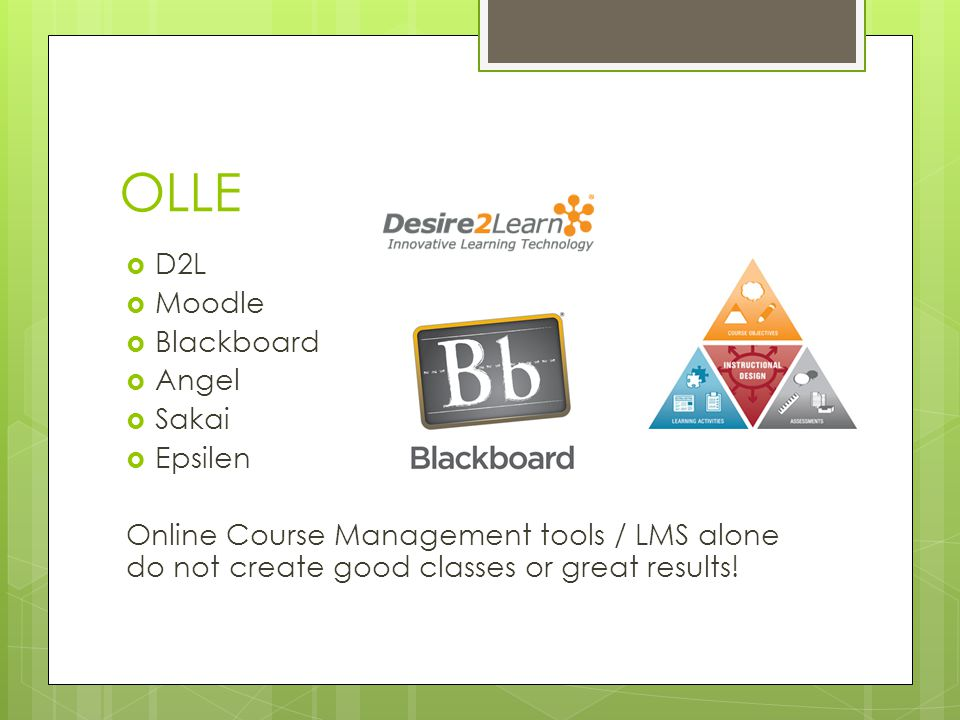 OLLE D2L Moodle Blackboard Angel Sakai Epsilen Online Course Management tools / LMS alone do not create good classes or great results!