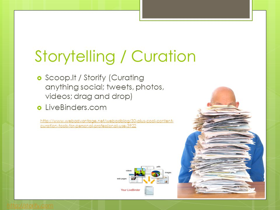 Storytelling / Curation Scoop.It / Storify (Curating anything social; tweets, photos, videos; drag and drop) LiveBinders.com http://storify.com http://www.webadvantage.net/webadblog/30-plus-cool-content- curation-tools-for-personal-professional-use-3922