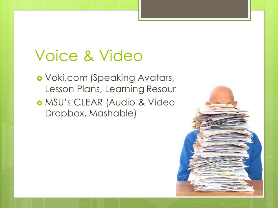Voice & Video Voki.com (Speaking Avatars, Lesson Plans, Learning Resources) MSUs CLEAR (Audio & Video Dropbox, Mashable)