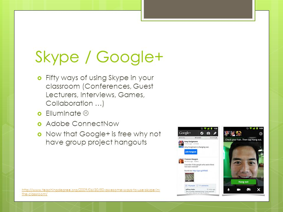 Skype / Google+ Fifty ways of using Skype in your classroom (Conferences, Guest Lecturers, Interviews, Games, Collaboration …) Elluminate Adobe ConnectNow Now that Google+ is free why not have group project hangouts http://www.teachingdegree.org/2009/06/30/50-awesome-ways-to-use-skype-in- the-classroom/