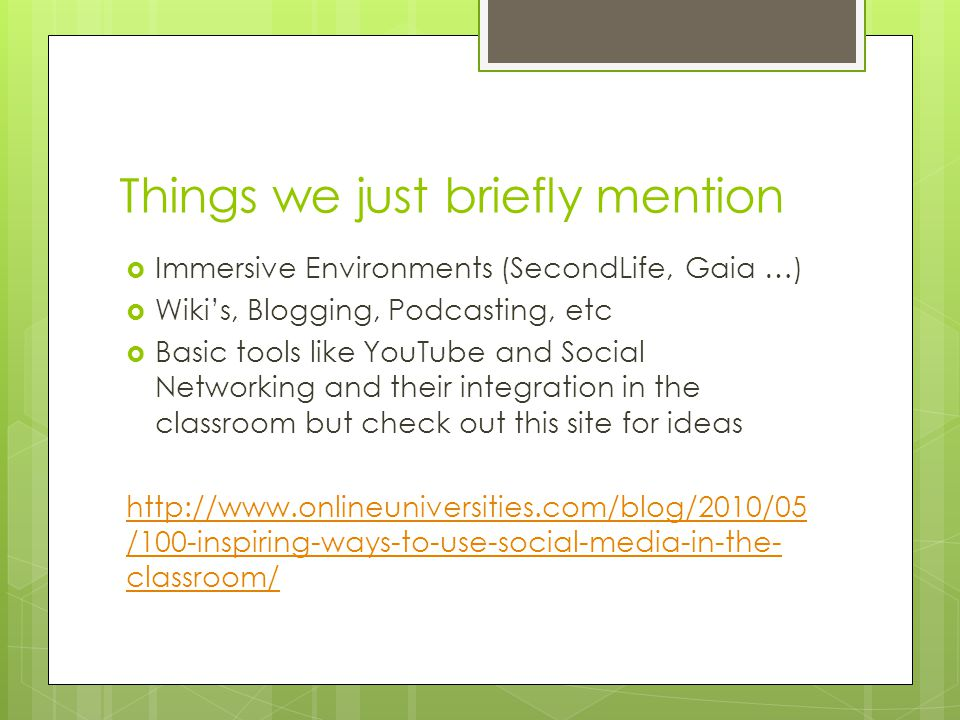 Things we just briefly mention Immersive Environments (SecondLife, Gaia …) Wikis, Blogging, Podcasting, etc Basic tools like YouTube and Social Networking and their integration in the classroom but check out this site for ideas http://www.onlineuniversities.com/blog/2010/05 /100-inspiring-ways-to-use-social-media-in-the- classroom/