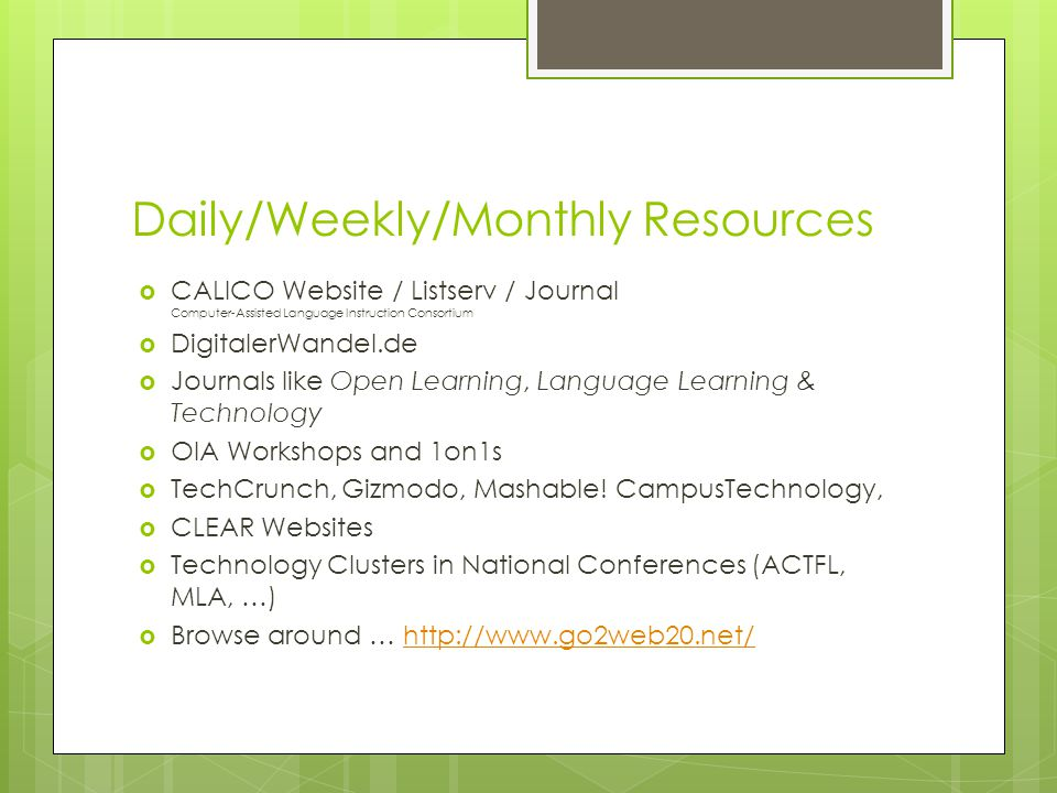 Daily/Weekly/Monthly Resources CALICO Website / Listserv / Journal Computer-Assisted Language Instruction Consortium DigitalerWandel.de Journals like Open Learning, Language Learning & Technology OIA Workshops and 1on1s TechCrunch, Gizmodo, Mashable.