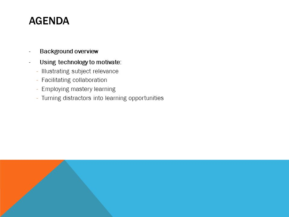 AGENDA -Background overview -Using technology to motivate: -Illustrating subject relevance -Facilitating collaboration -Employing mastery learning -Turning distractors into learning opportunities