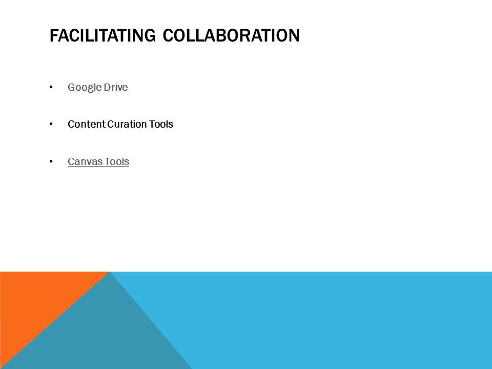FACILITATING COLLABORATION Google Drive Content Curation Tools Canvas Tools