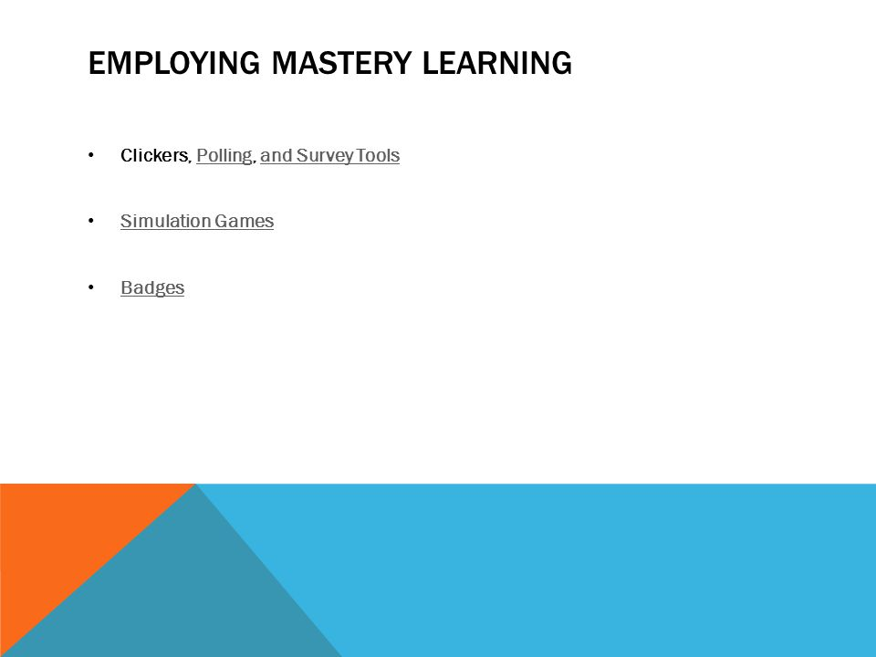 EMPLOYING MASTERY LEARNING Clickers, Polling, and Survey ToolsPollingand Survey Tools Simulation Games Badges