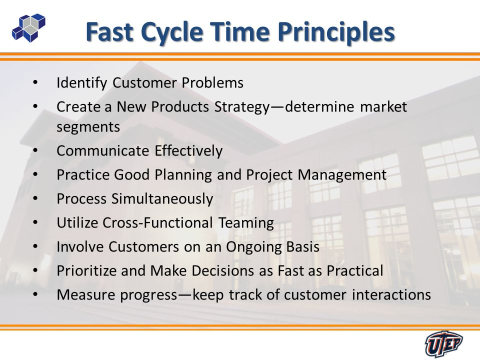 13 Fast Cycle Time Principles Identify Customer Problems Create a New Products Strategydetermine market segments Communicate Effectively Practice Good Planning and Project Management Process Simultaneously Utilize Cross-Functional Teaming Involve Customers on an Ongoing Basis Prioritize and Make Decisions as Fast as Practical Measure progresskeep track of customer interactions