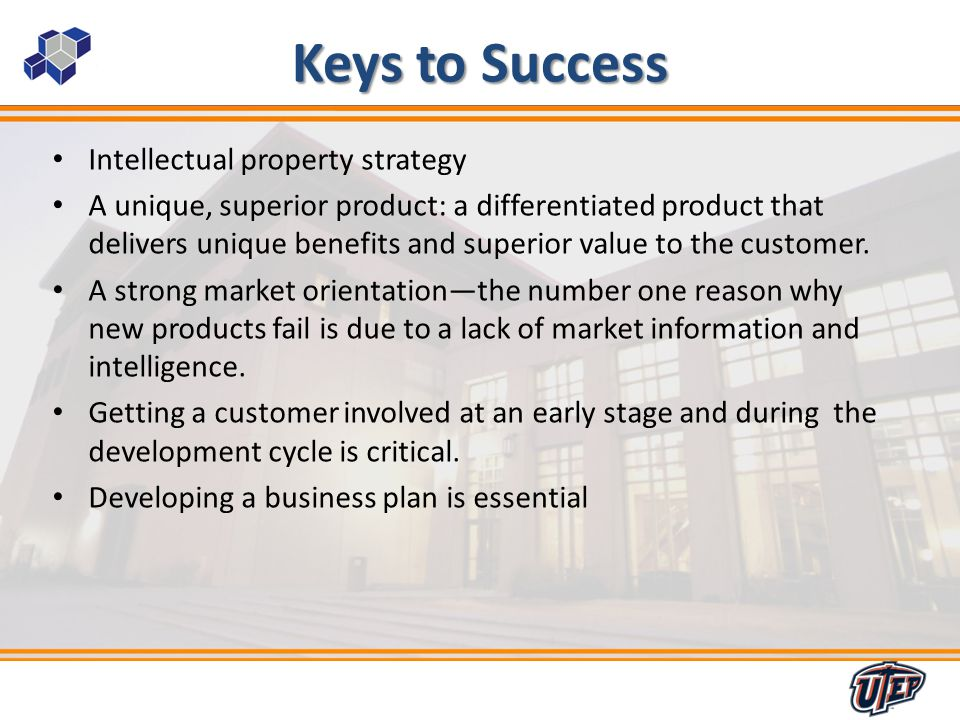 3 Keys to Success Intellectual property strategy A unique, superior product: a differentiated product that delivers unique benefits and superior value to the customer.