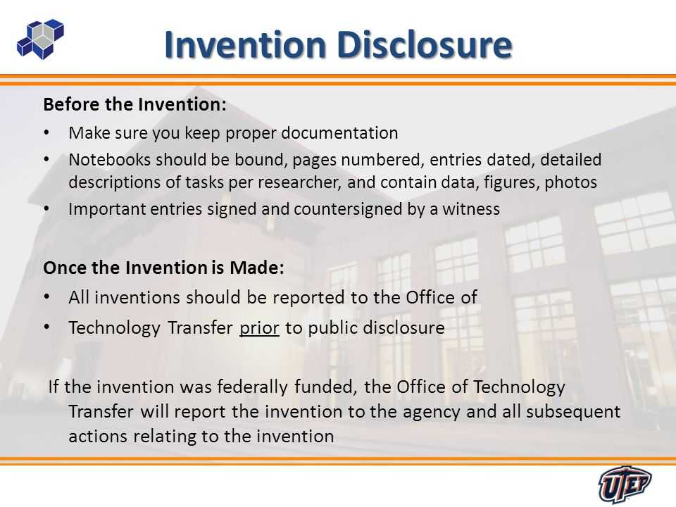 6 Invention Disclosure Before the Invention: Make sure you keep proper documentation Notebooks should be bound, pages numbered, entries dated, detailed descriptions of tasks per researcher, and contain data, figures, photos Important entries signed and countersigned by a witness Once the Invention is Made: All inventions should be reported to the Office of Technology Transfer prior to public disclosure If the invention was federally funded, the Office of Technology Transfer will report the invention to the agency and all subsequent actions relating to the invention