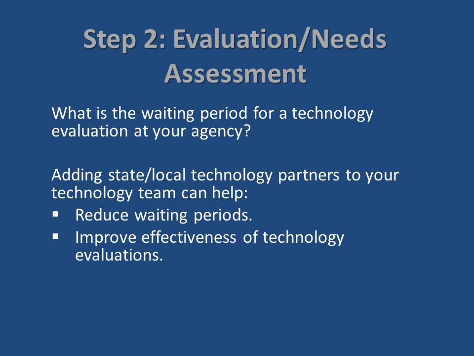 Step 2: Evaluation/Needs Assessment Once a consumer is identified as requiring technology, the next step is to conduct a technology evaluation that: Evaluates the consumers current skills.