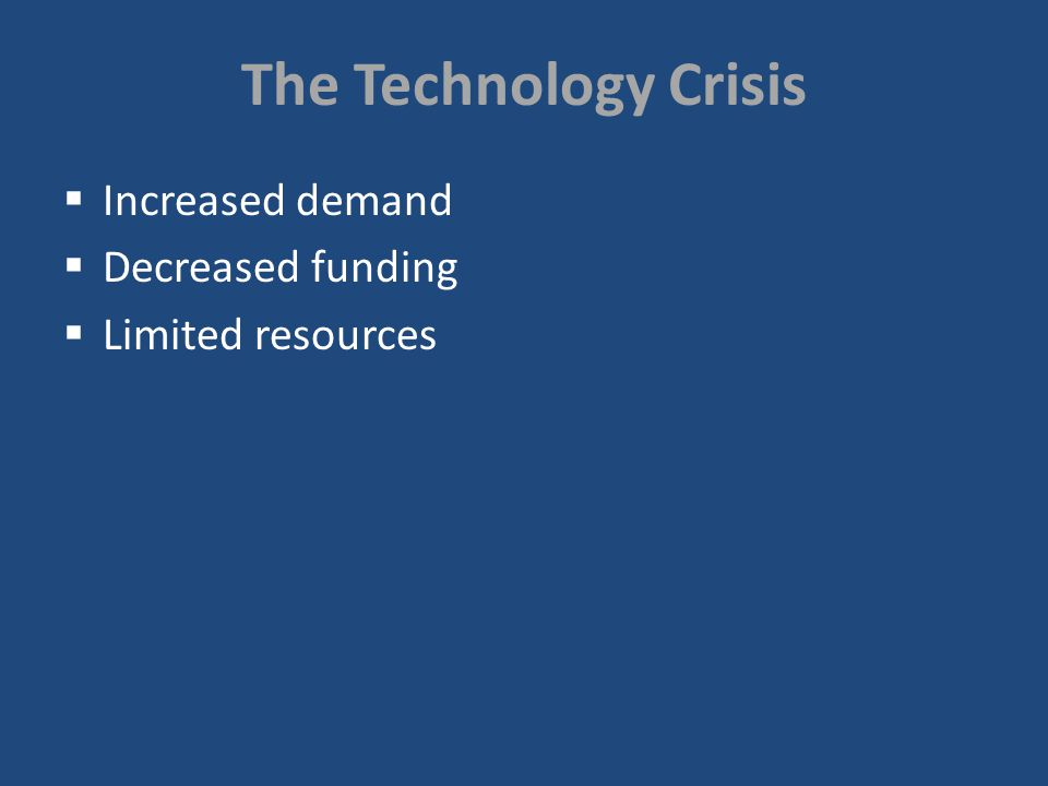 The Technology Crisis Increased demand Decreased funding Limited resources