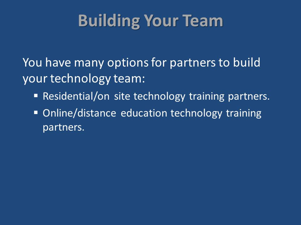 Building Your Team You have many options for partners to build your technology team: Residential/on site technology training partners.