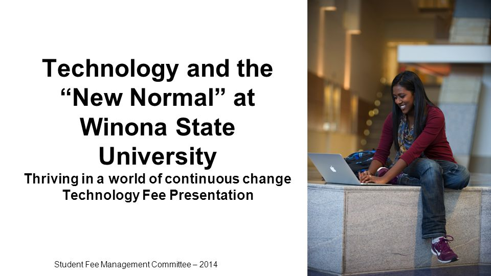 Technology and the New Normal at Winona State University Thriving in a world of continuous change Technology Fee Presentation Student Fee Management Committee – 2014