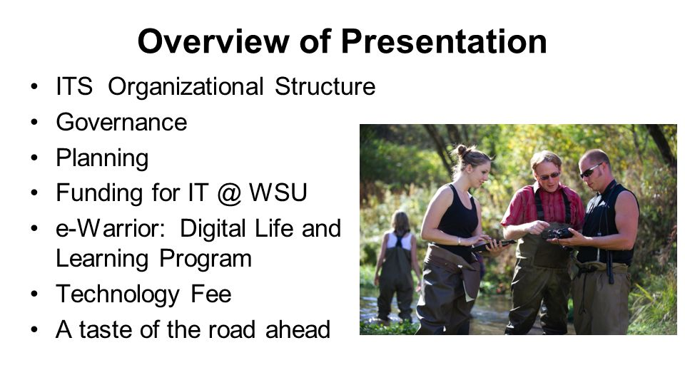 Overview of Presentation ITS Organizational Structure Governance Planning Funding for IT @ WSU e-Warrior: Digital Life and Learning Program Technology Fee A taste of the road ahead
