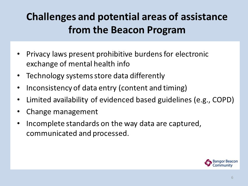 Challenges and potential areas of assistance from the Beacon Program Privacy laws present prohibitive burdens for electronic exchange of mental health info Technology systems store data differently Inconsistency of data entry (content and timing) Limited availability of evidenced based guidelines (e.g., COPD) Change management Incomplete standards on the way data are captured, communicated and processed.