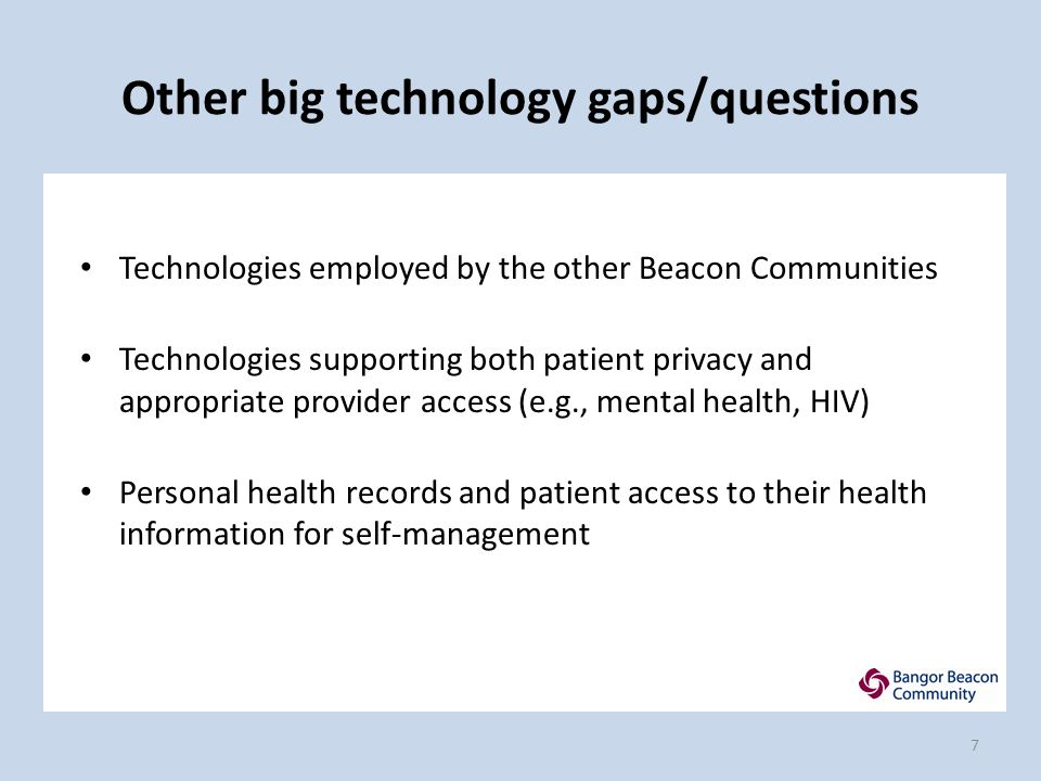 Other big technology gaps/questions Technologies employed by the other Beacon Communities Technologies supporting both patient privacy and appropriate provider access (e.g., mental health, HIV) Personal health records and patient access to their health information for self-management 7