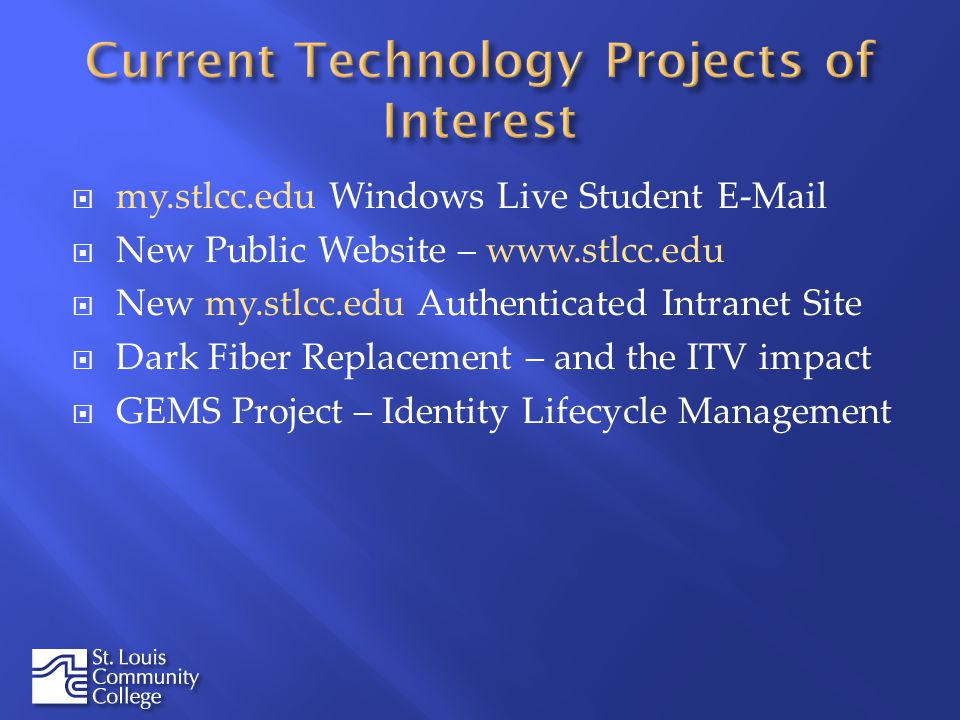 my.stlcc.edu Windows Live Student  New Public Website –   New my.stlcc.edu Authenticated Intranet Site Dark Fiber Replacement – and the ITV impact GEMS Project – Identity Lifecycle Management
