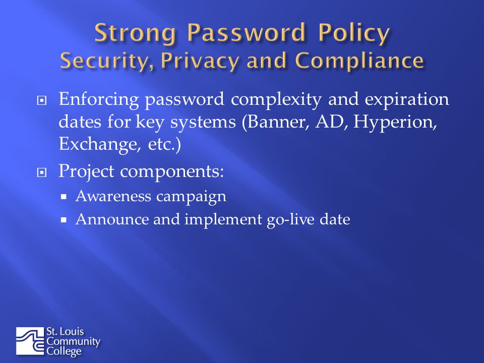 Enforcing password complexity and expiration dates for key systems (Banner, AD, Hyperion, Exchange, etc.) Project components: Awareness campaign Announce and implement go-live date