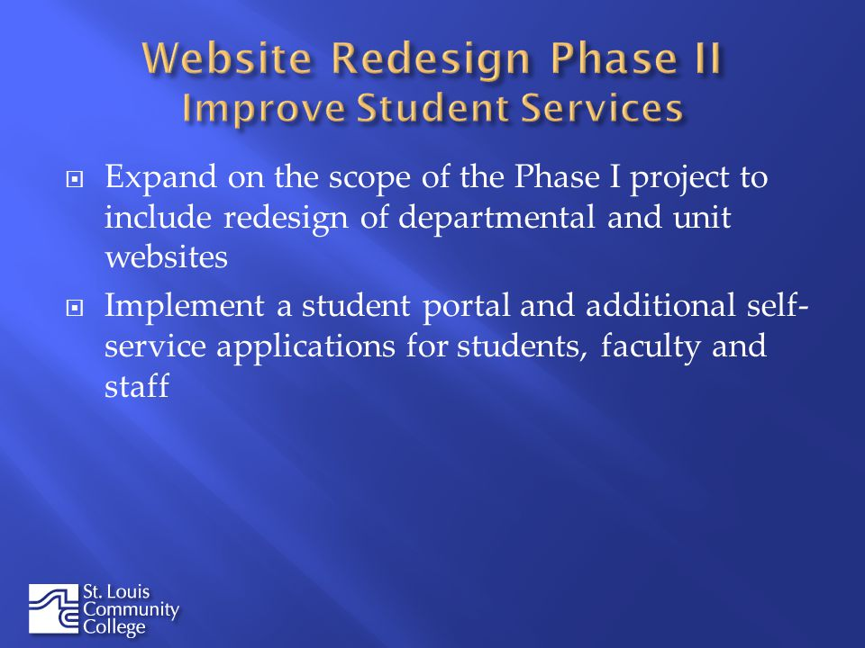 Expand on the scope of the Phase I project to include redesign of departmental and unit websites Implement a student portal and additional self- service applications for students, faculty and staff