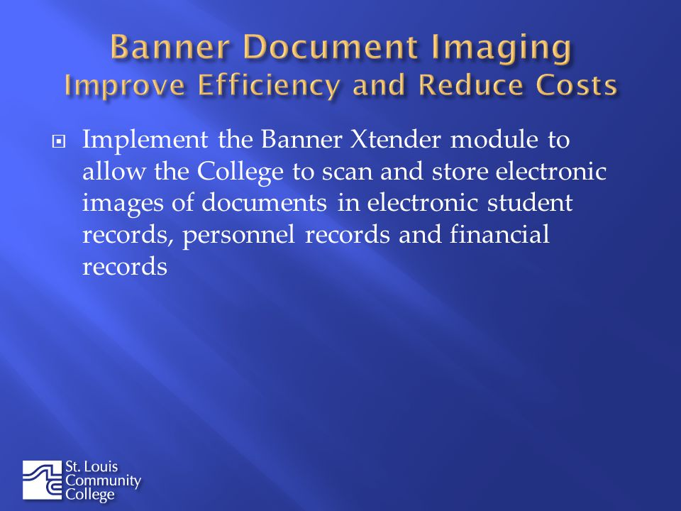 Implement the Banner Xtender module to allow the College to scan and store electronic images of documents in electronic student records, personnel records and financial records