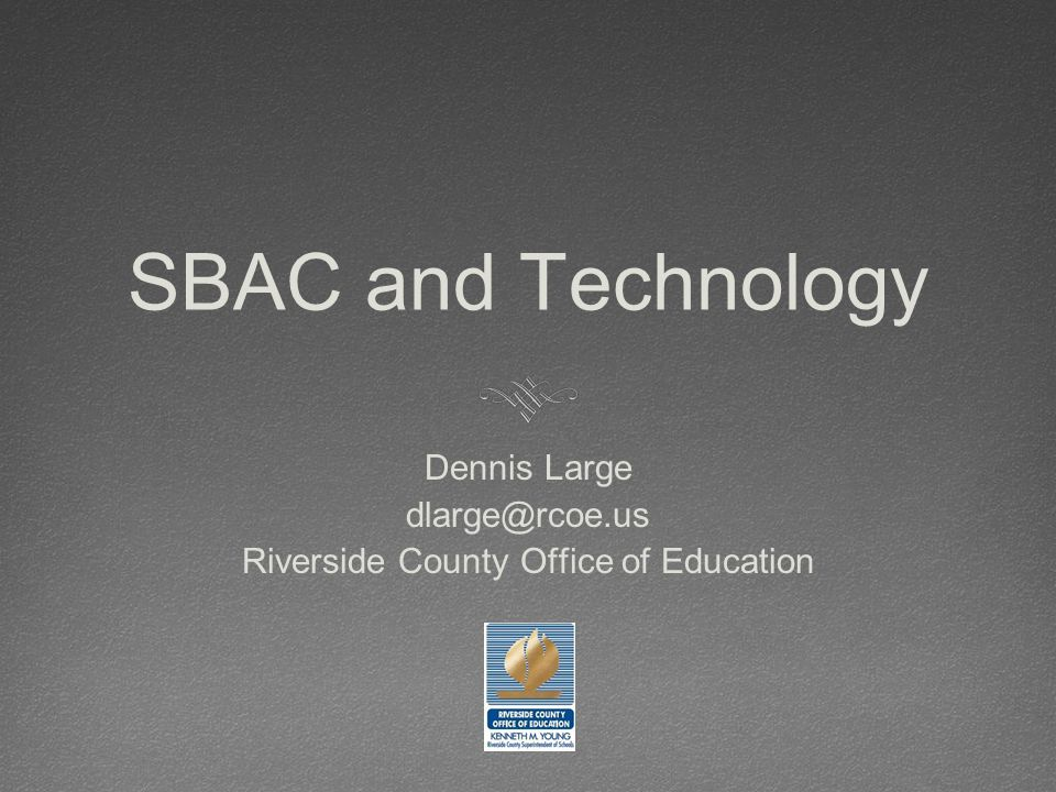 SBAC and Technology Dennis Large dlarge@rcoe.us Riverside County Office of Education
