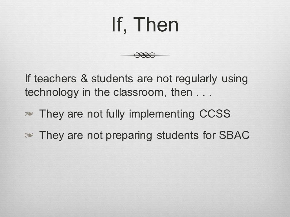 If, Then If teachers & students are not regularly using technology in the classroom, then...