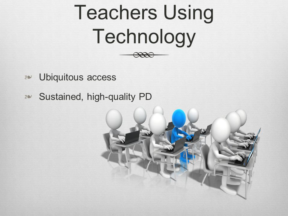 Teachers Using Technology Ubiquitous access Sustained, high-quality PD