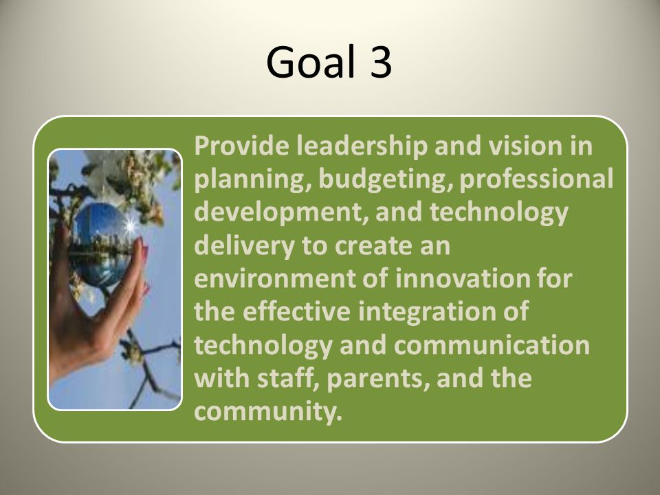 Goal 3 Provide leadership and vision in planning, budgeting, professional development, and technology delivery to create an environment of innovation for the effective integration of technology and communication with staff, parents, and the community.