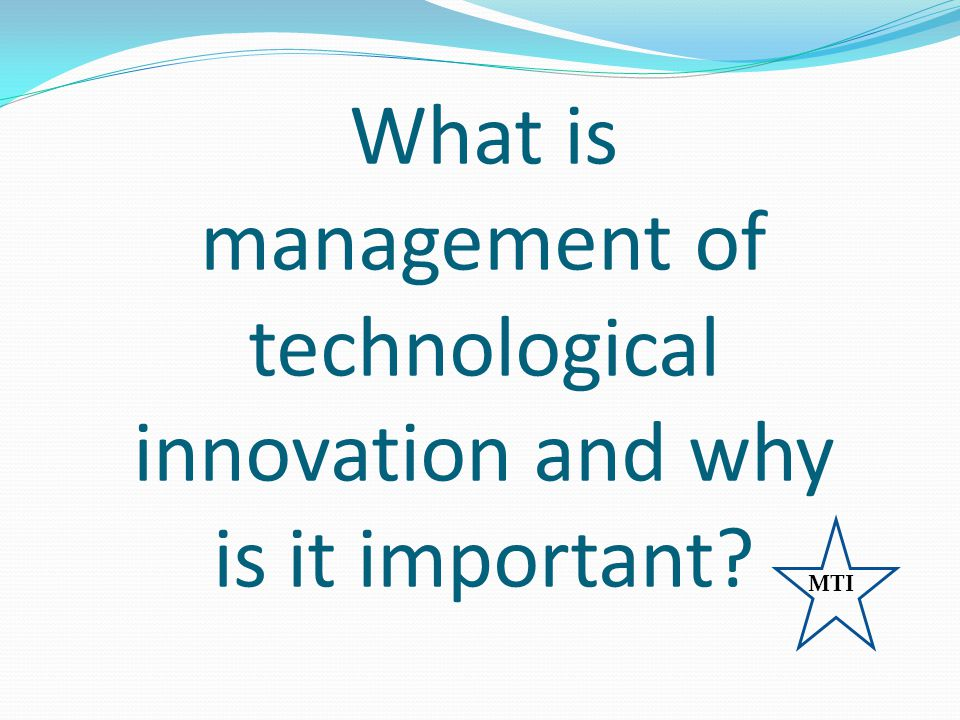 What is management of technological innovation and why is it important? MTI