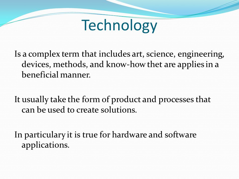 Technology Is a complex term that includes art, science, engineering, devices, methods, and know-how thet are applies in a beneficial manner.