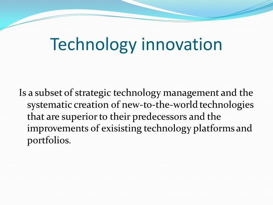 Technology innovation Is a subset of strategic technology management and the systematic creation of new-to-the-world technologies that are superior to