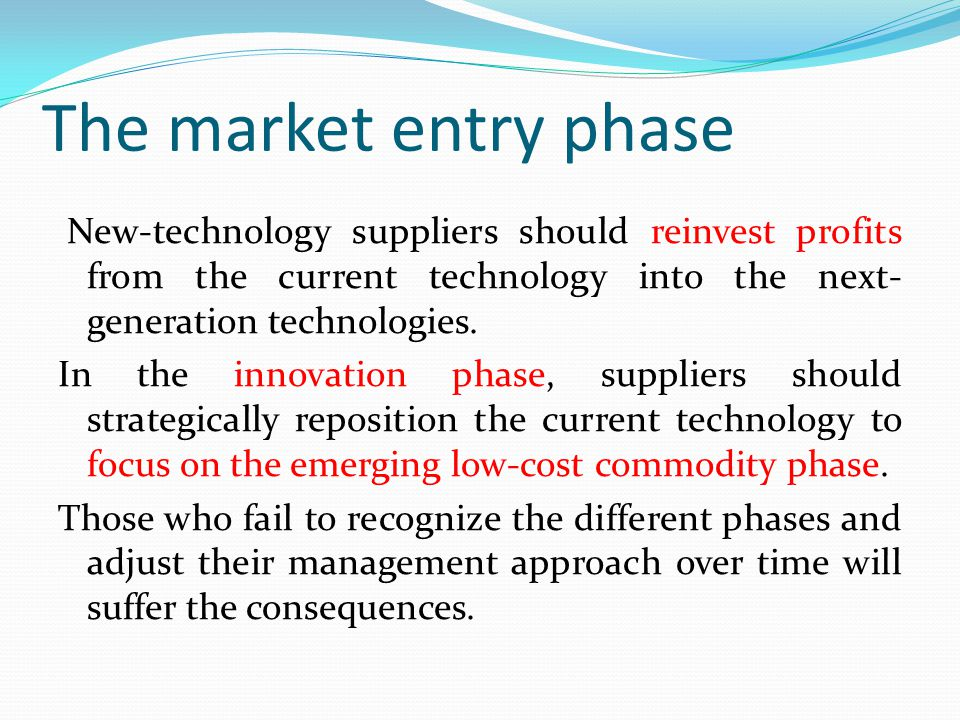 The market entry phase New-technology suppliers should reinvest profits from the current technology into the next- generation technologies.