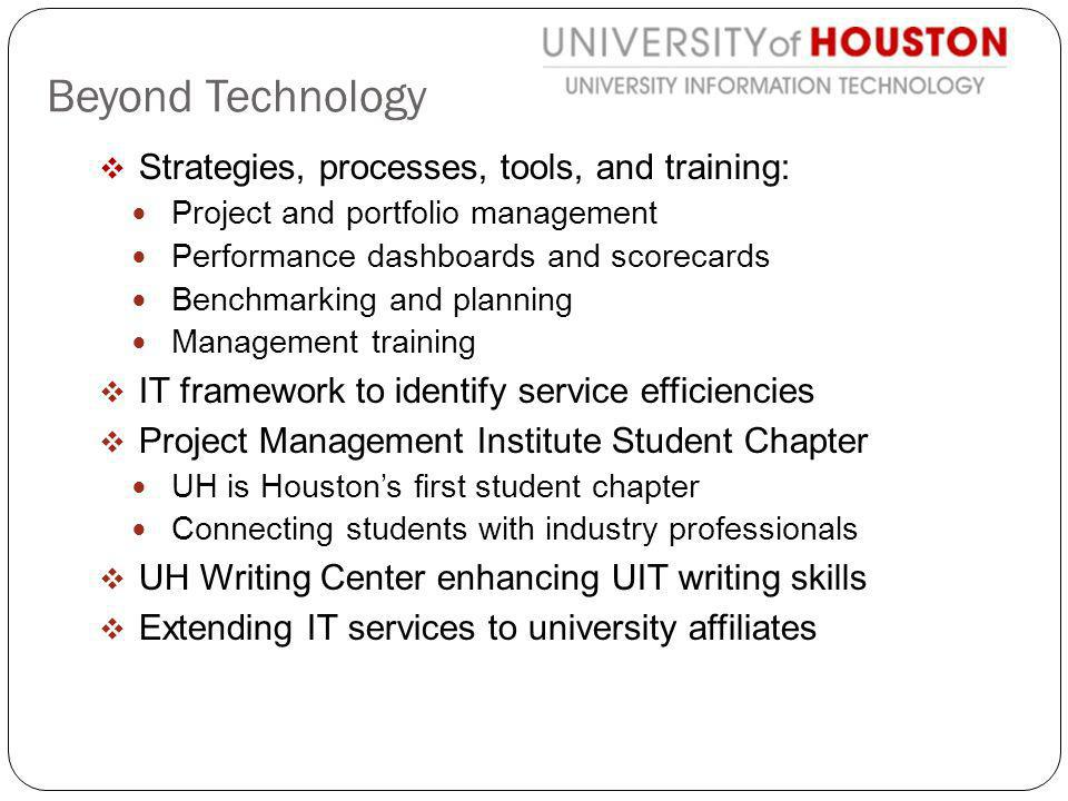 Strategies, processes, tools, and training: Project and portfolio management Performance dashboards and scorecards Benchmarking and planning Management training IT framework to identify service efficiencies Project Management Institute Student Chapter UH is Houstons first student chapter Connecting students with industry professionals UH Writing Center enhancing UIT writing skills Extending IT services to university affiliates Beyond Technology