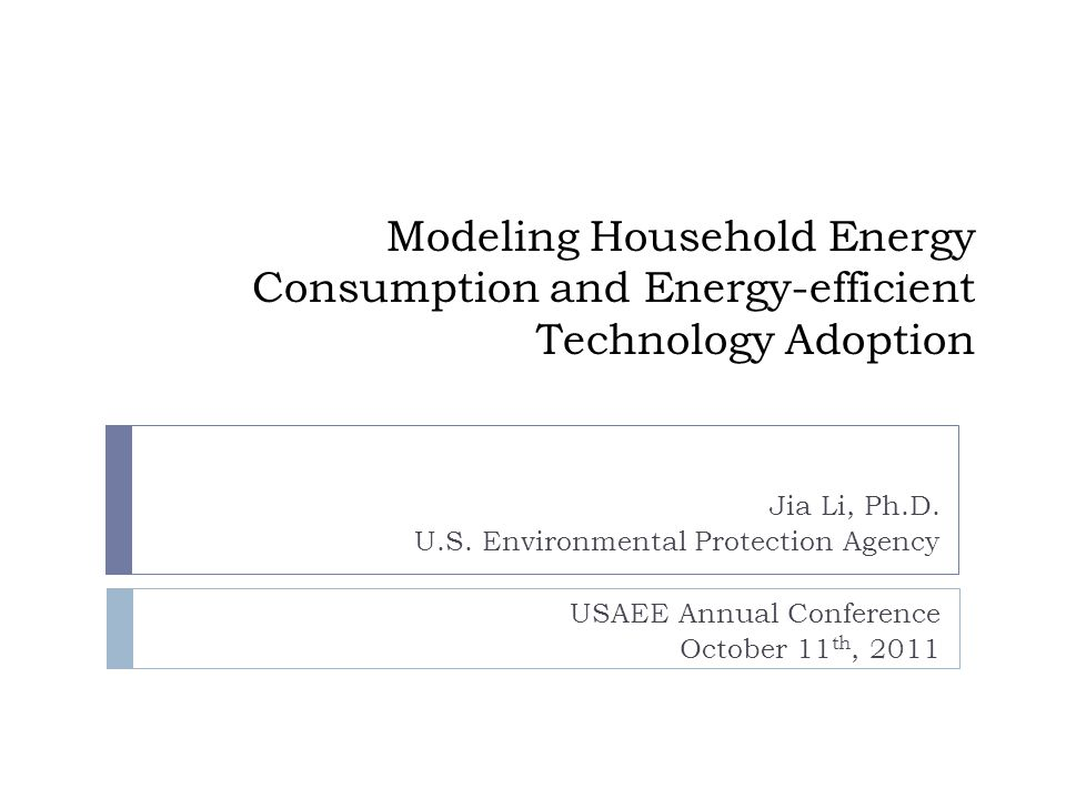 Modeling Household Energy Consumption and Energy-efficient Technology Adoption Jia Li, Ph.D.